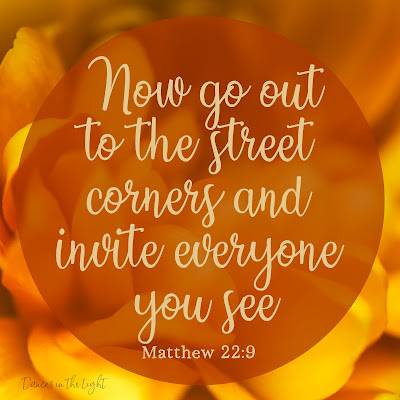 Now go out to the street corners and invite everyone you see. Matthew 22:9