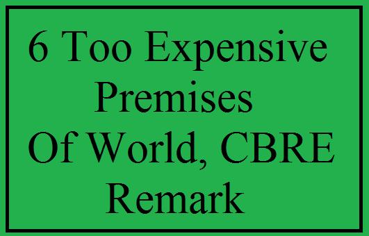 6 Too Expensive Premises Of World, CBRE Remark