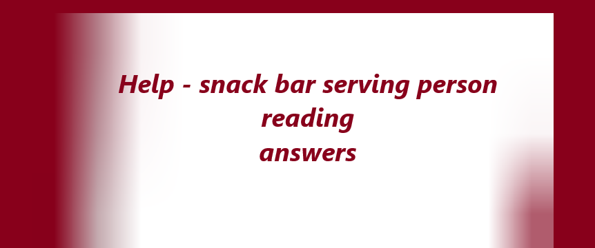 Help - snack bar serving person reading answers