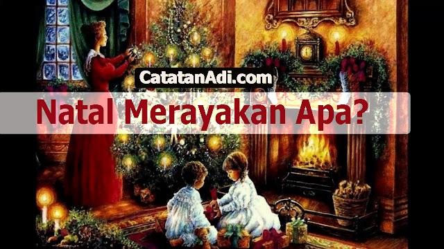 Natal Merayakan Apa? [Seputar Polemik dan Sejarah Hari Kelahiran Yesus Kristus]