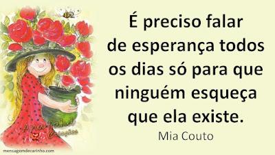 É preciso falar de esperança todos os dias só para que ninguém esqueça que ela existe. Mia Couto