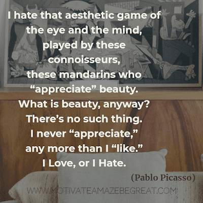 "Aesthetic Quotes And Beautiful Sayings With Deep Meaning: ""I hate that aesthetic game of the eye and the mind, played by these connoisseurs, these mandarins who ""appreciate"" beauty. What is beauty, anyway? There's no such thing. I never ""appreciate,"" any more than I ""like."" I love, or I hate."" - Pablo Picasso"