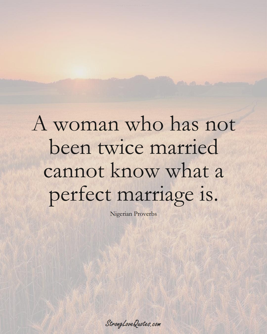 A woman who has not been twice married cannot know what a perfect marriage is. (Nigerian Sayings);  #AfricanSayings