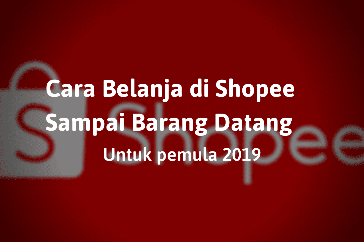 Cara Belanja di Shopee Sampai Barang Datang Untuk Pemula 2019