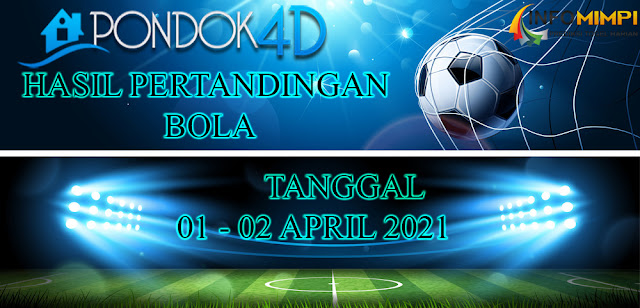 HASIL PERTANDINGAN BOLA 01 – 02 APRIL 2021