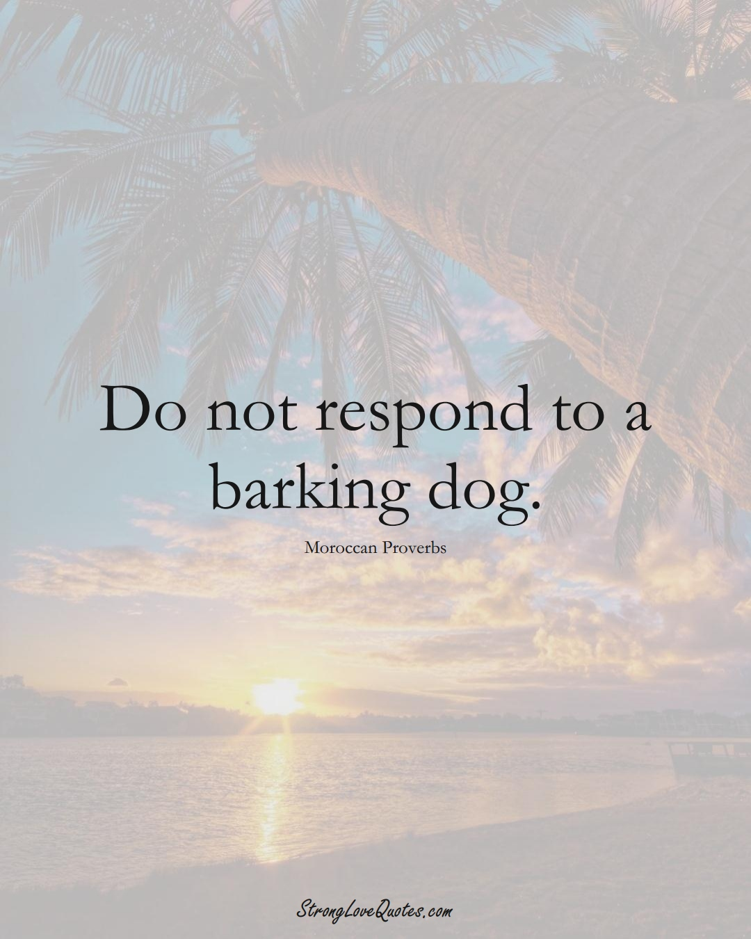 Do not respond to a barking dog. (Moroccan Sayings);  #AfricanSayings