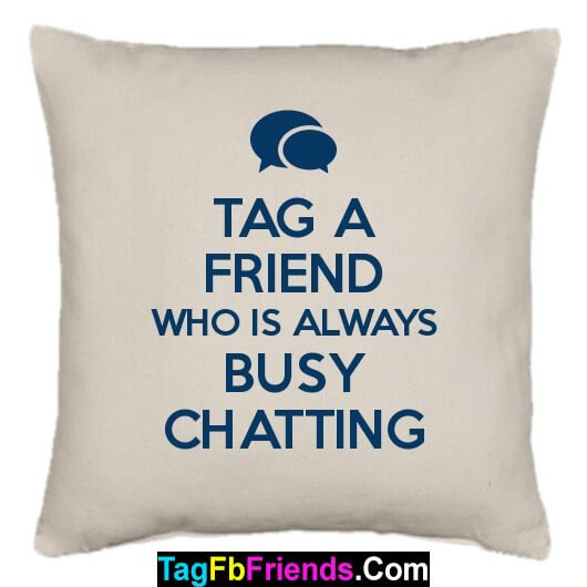 Tag a friend who is always busy in Chatting on Social media.