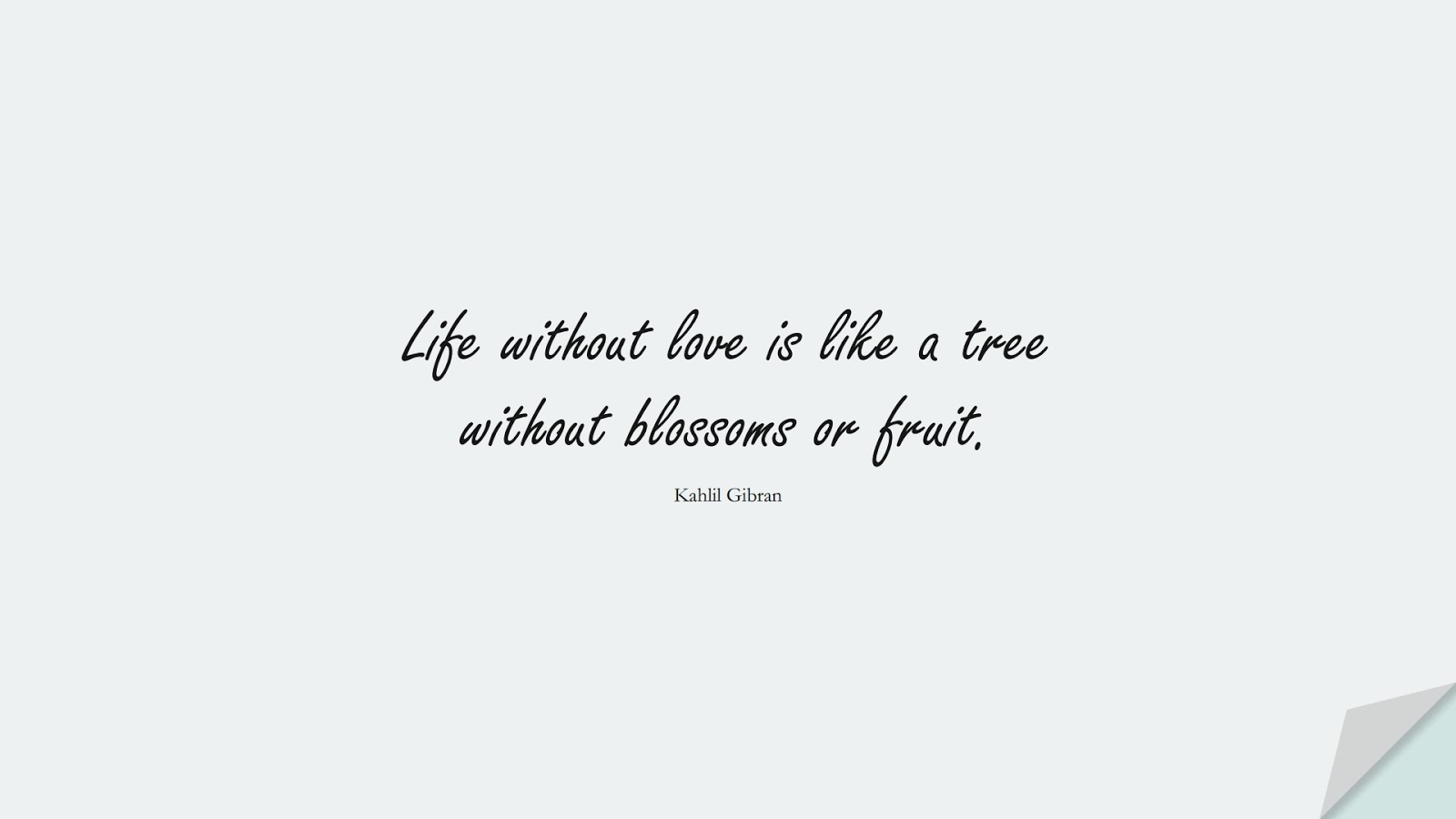 Life without love is like a tree without blossoms or fruit. (Kahlil Gibran);  #ShortQuotes