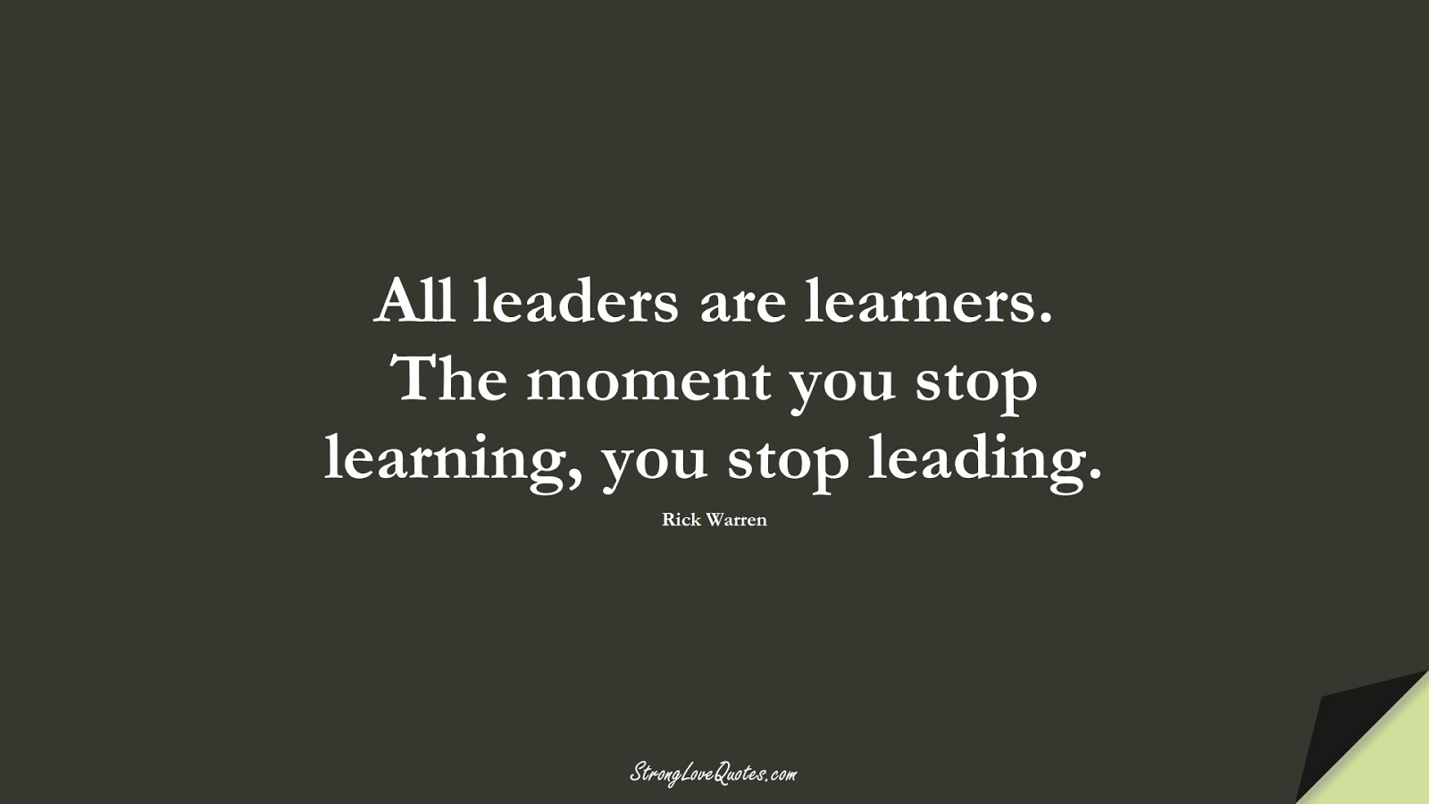 All leaders are learners. The moment you stop learning, you stop leading. (Rick Warren);  #LearningQuotes