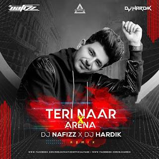 TERI NAAR X ARENA - REMIX - DJ NAFIZZ X DJ HARDIK