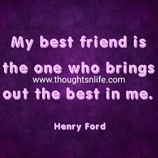 Friendship Quotes- My best friend is the one who brings out the best in me - Henry Ford