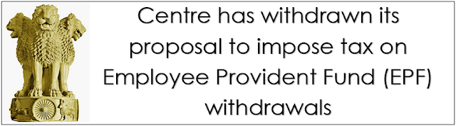 Centre has withdrawn its proposal to impose tax on Employee Provident Fund withdrawals