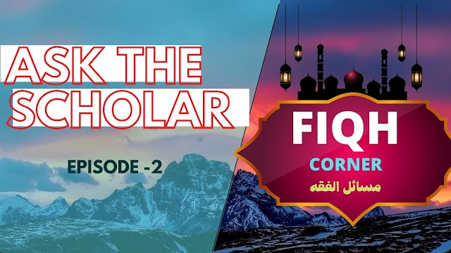 ASK THE SCHOLAR ; FIQH CORNER ,EPSD: 2
