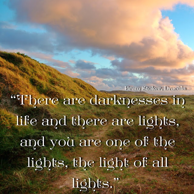 There are darknesses in life and there are lights, and you are one of the lights, the light of all. - Bram Stoker, Dracula
