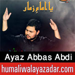 http://www.humaliwalayazadar.com/2016/07/ayaz-abbas-abdi-nohay-2007-to-2017.html