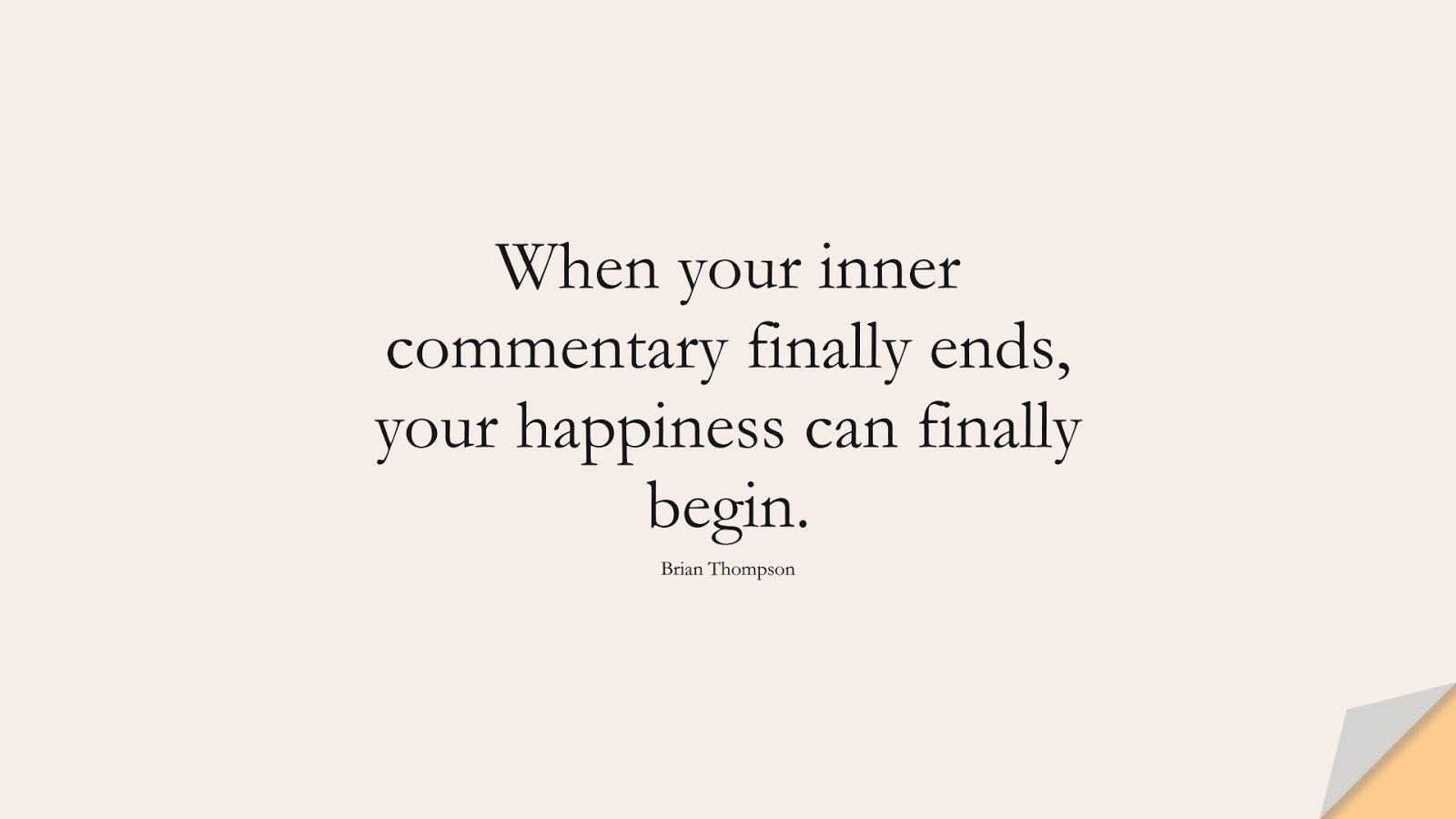 When your inner commentary finally ends, your happiness can finally begin. (Brian Thompson);  #CalmQuotes