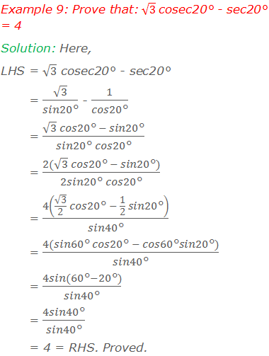 Example 9: Prove that: √3 cosec20° - sec20° = 4 Solution: Here, LHS = √3 cosec20° - sec20°        = √3/(sin20°) - 1/(cos20°)        = (√3  cos20° - sin20°)/(sin20° cos20°)        = (2(√3  cos20° - sin20°))/(2sin20° cos20°)        = 4(√3/2  cos20° - 1/2  sin20°)/(sin40°)        = (4(sin60° cos20° - cos60°sin20°))/(sin40°)        = (4sin(60°-20°))/(sin40°)        = (4sin40°)/(sin40°)        = 4 = RHS. Proved.