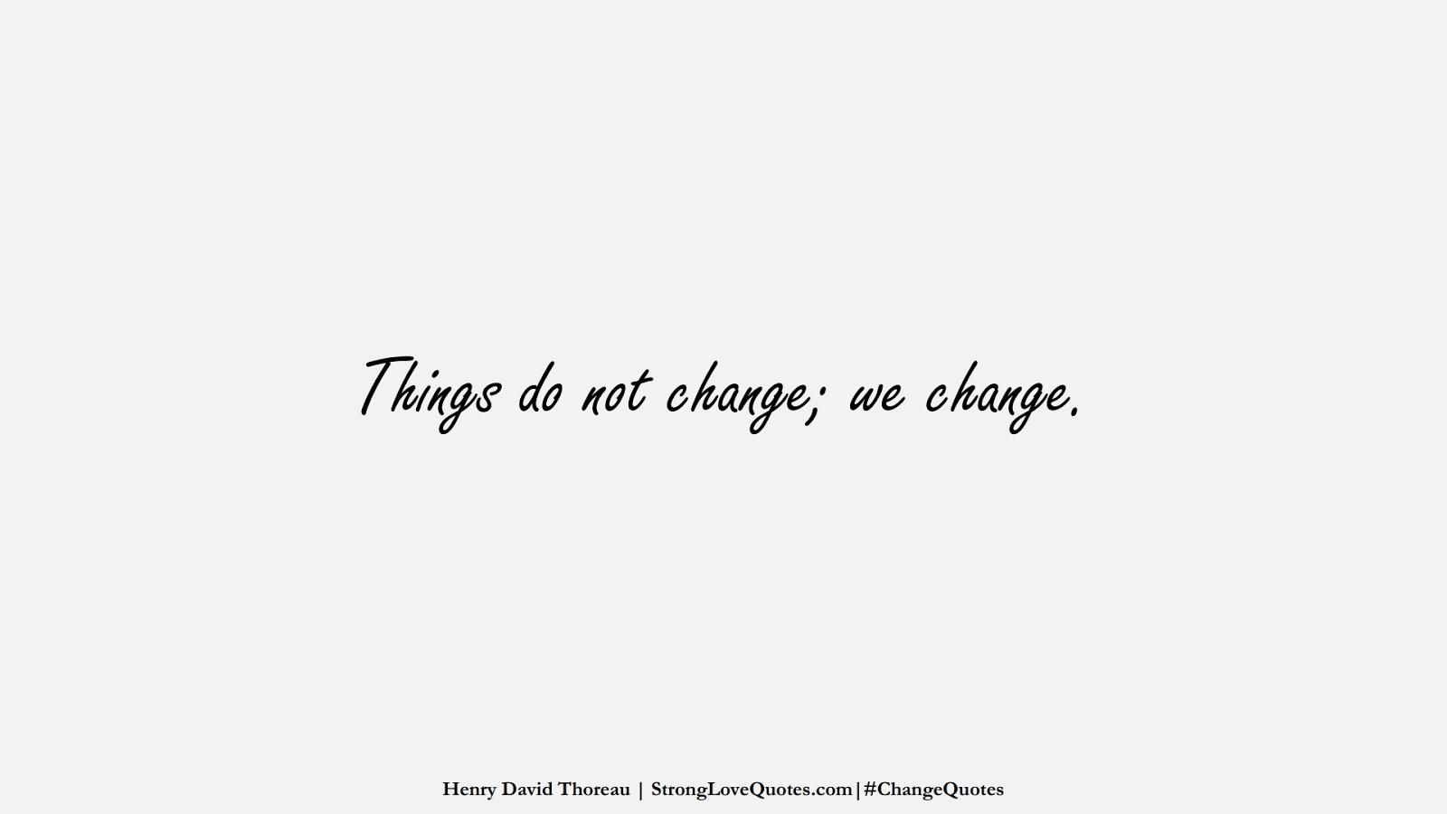 Things do not change; we change. (Henry David Thoreau);  #ChangeQuotes