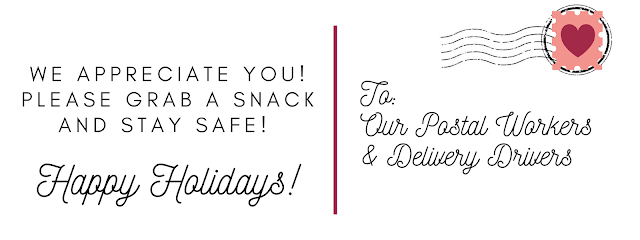 We appreciate you please grab a snack and stay stay safe. Happy Holidays. To our delivery drivers and postal workers