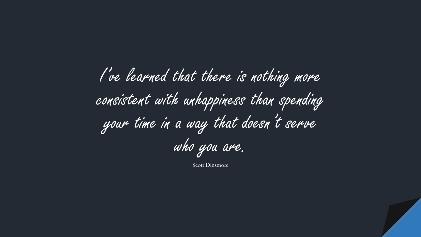 I've learned that there is nothing more consistent with unhappiness than spending your time in a way that doesn't serve who you are. (Scott Dinsmore);  #BeYourselfQuotes