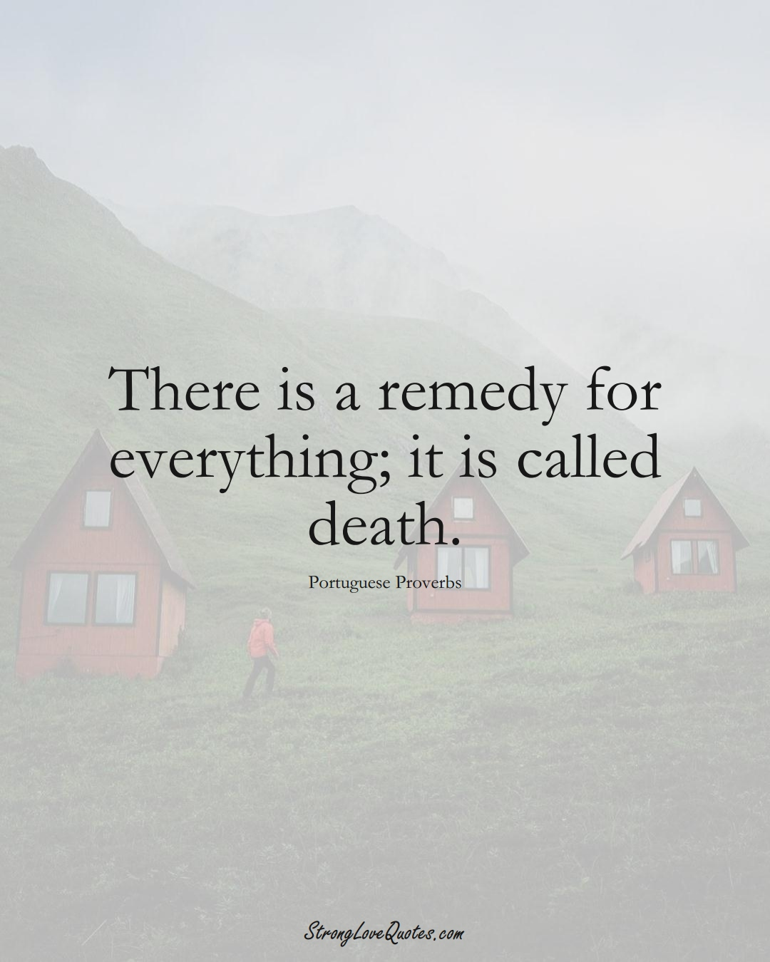 There is a remedy for everything; it is called death. (Portuguese Sayings);  #EuropeanSayings