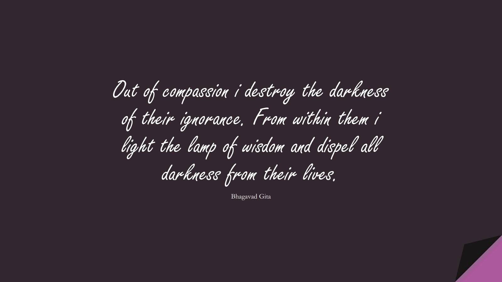 Out of compassion i destroy the darkness of their ignorance. From within them i light the lamp of wisdom and dispel all darkness from their lives. (Bhagavad Gita);  #WordsofWisdom