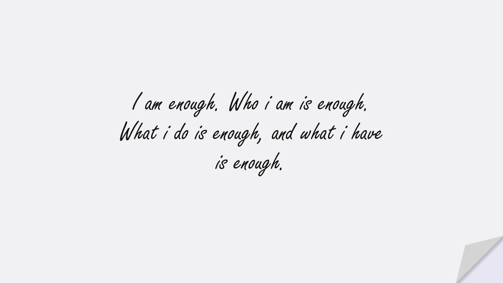 I am enough. Who i am is enough. What i do is enough, and what i have is enough.FALSE