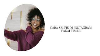 Cara Selfie di Instagram Pakai Timer