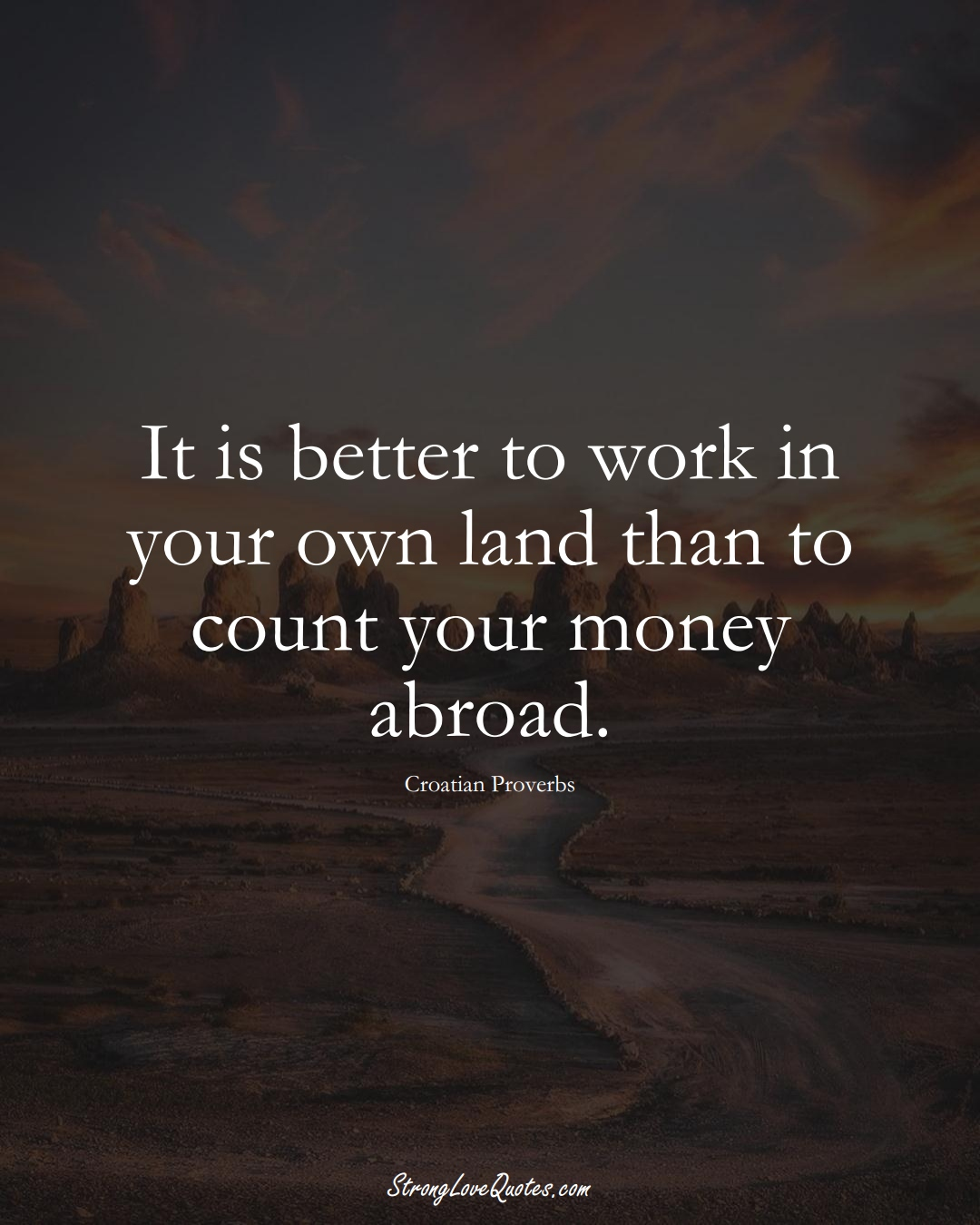 It is better to work in your own land than to count your money abroad. (Croatian Sayings);  #EuropeanSayings