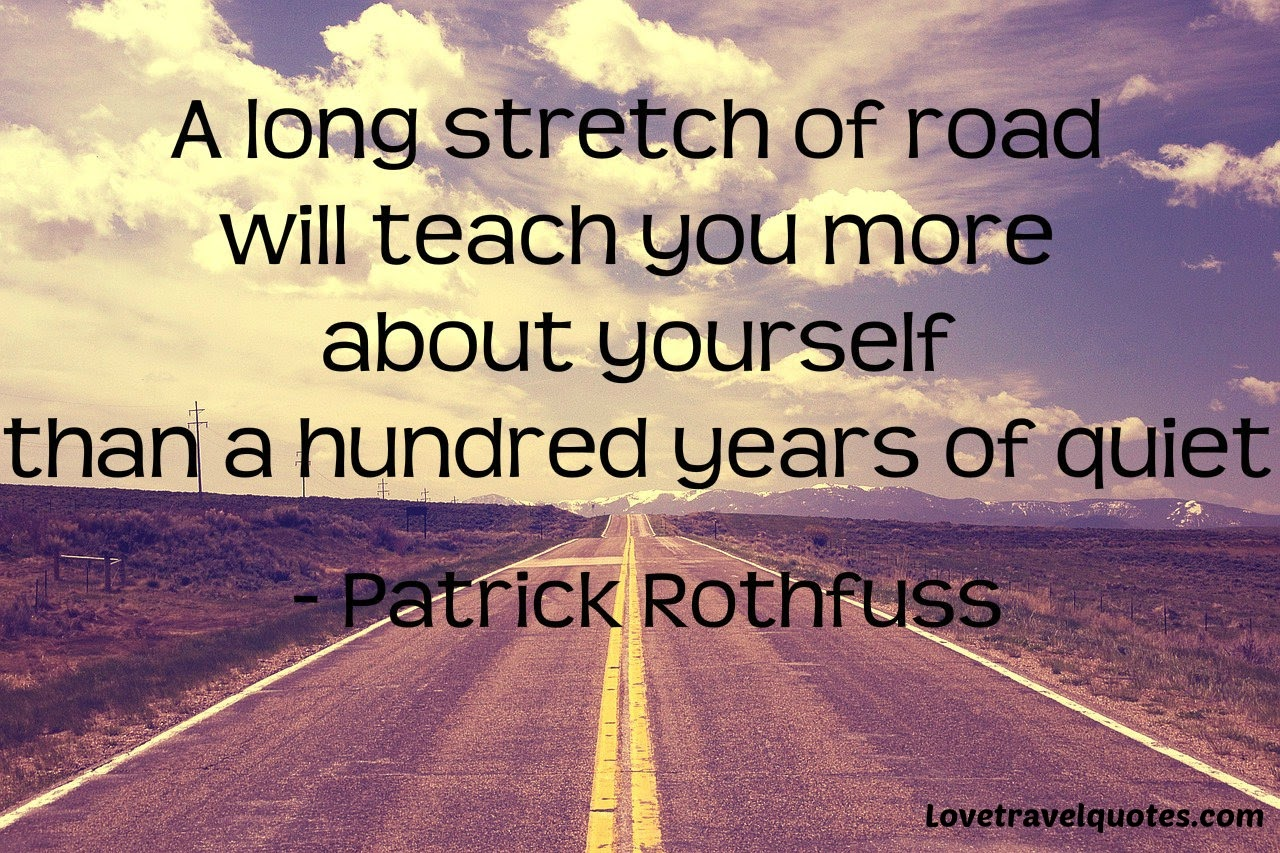 a long stretch of road will teach you more about yourself than a hundred years of quiet