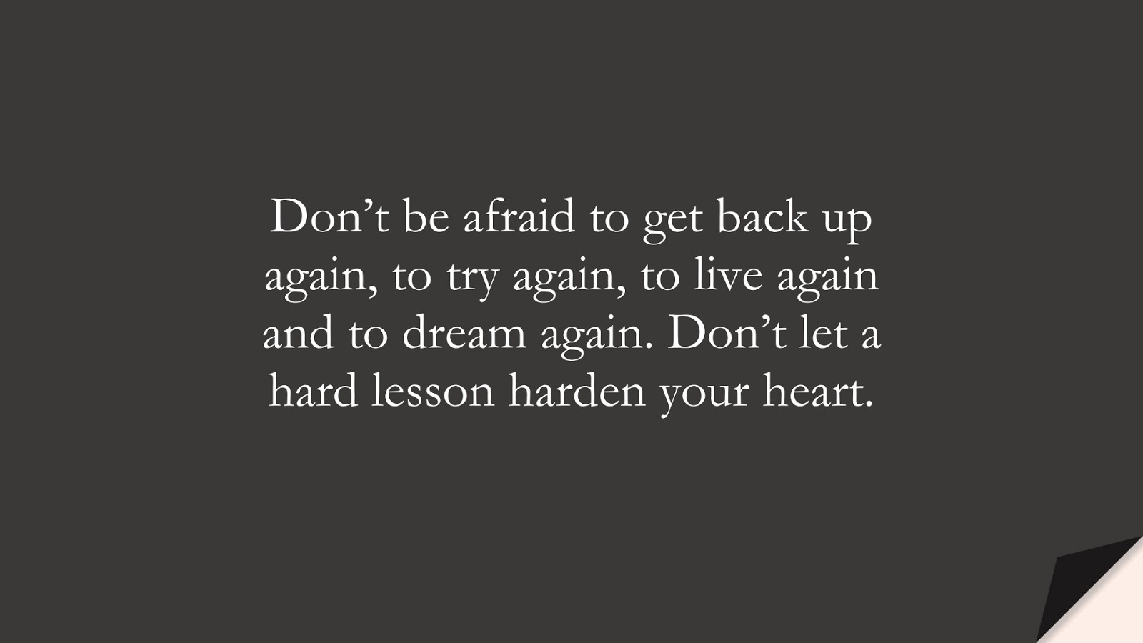 Don't be afraid to get back up again, to try again, to live again and to dream again. Don't let a hard lesson harden your heart.FALSE