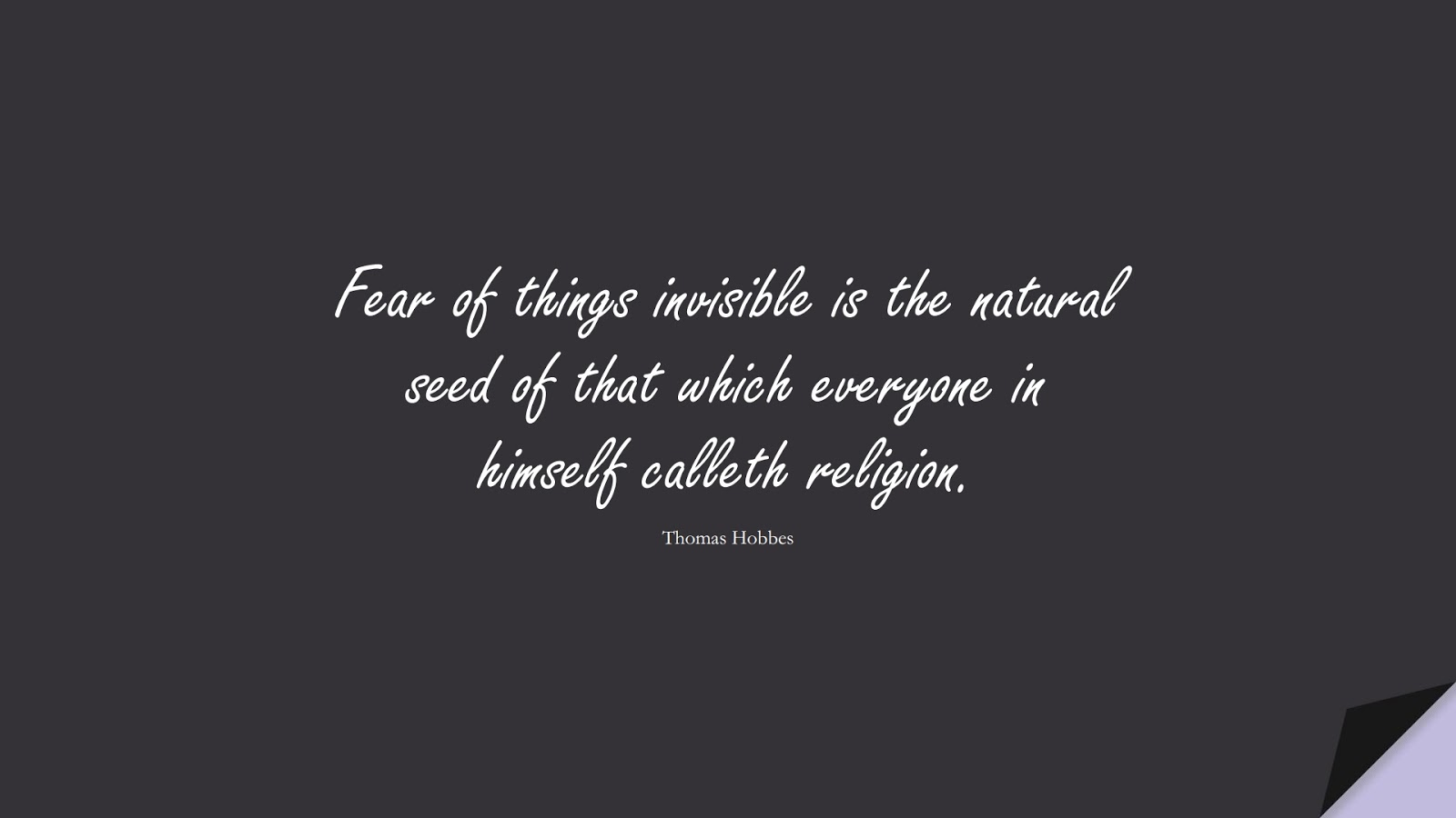 Fear of things invisible is the natural seed of that which everyone in himself calleth religion. (Thomas Hobbes);  #FearQuotes