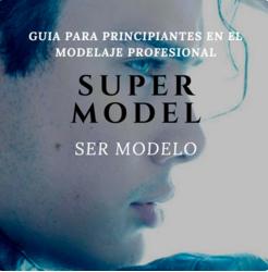 SUPER MODELO. Guia para principiantes en el modelaje profesional