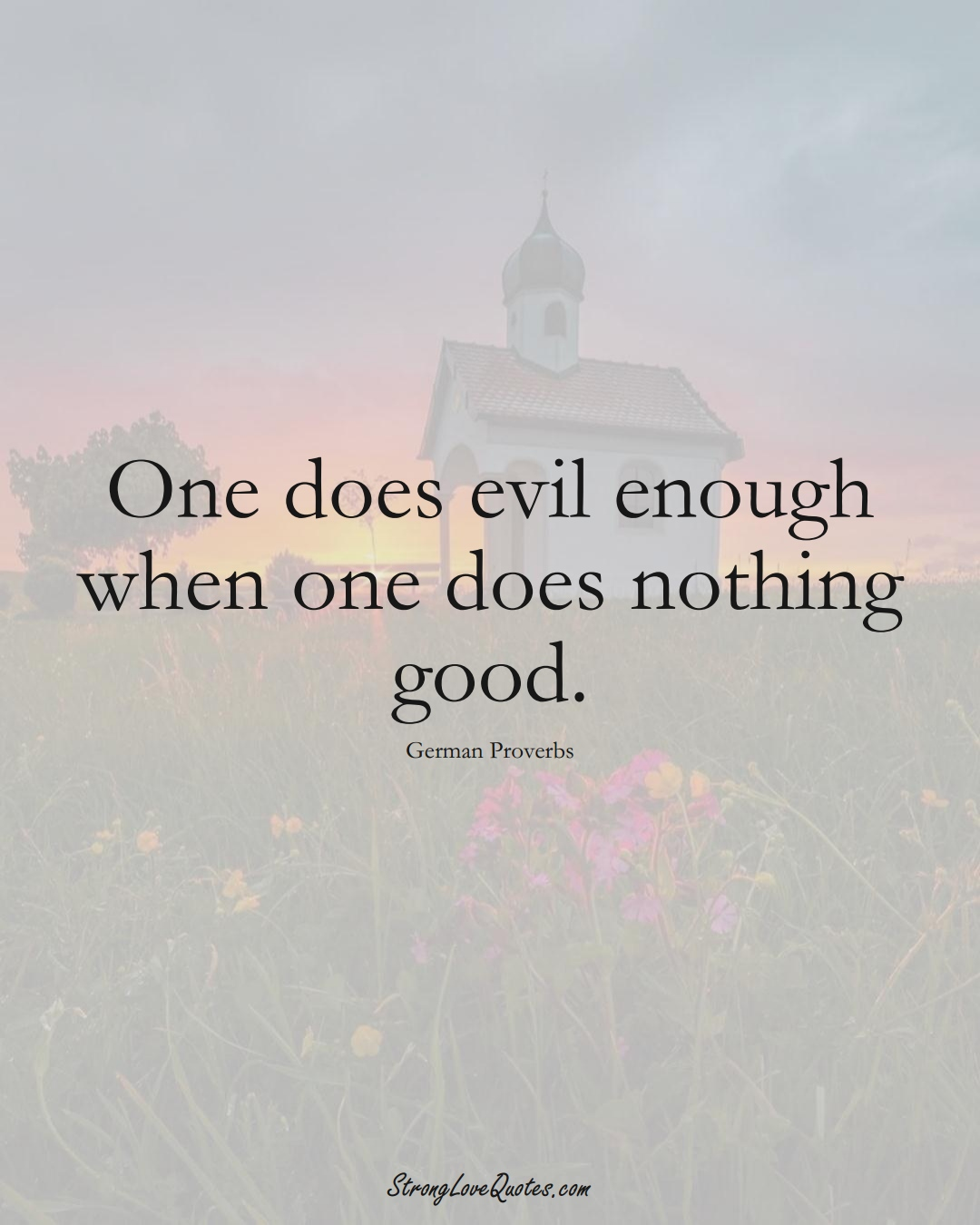 One does evil enough when one does nothing good. (German Sayings);  #EuropeanSayings