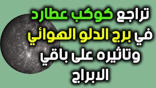 تراجع كوكب عطارد في برج الدلو الهوائي وتاثيره على باقي الابراج
