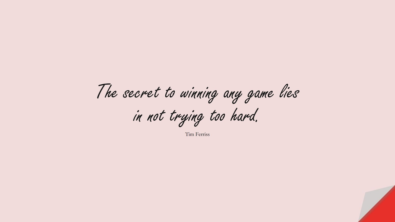 The secret to winning any game lies in not trying too hard. (Tim Ferriss);  #TimFerrissQuotes