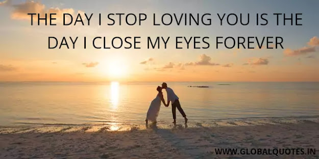 The day I stop loving you is the day I close my eyes ever.
