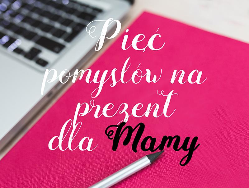 PIĘĆ POMYSŁÓW NA PREZENT DLA MAMY