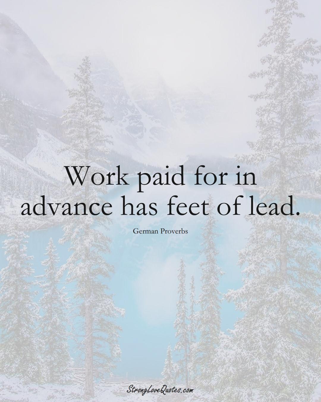 Work paid for in advance has feet of lead. (German Sayings);  #EuropeanSayings