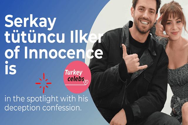 Serkay tütüncu Ilker of Innocence is in the spotlight with his deception confession.