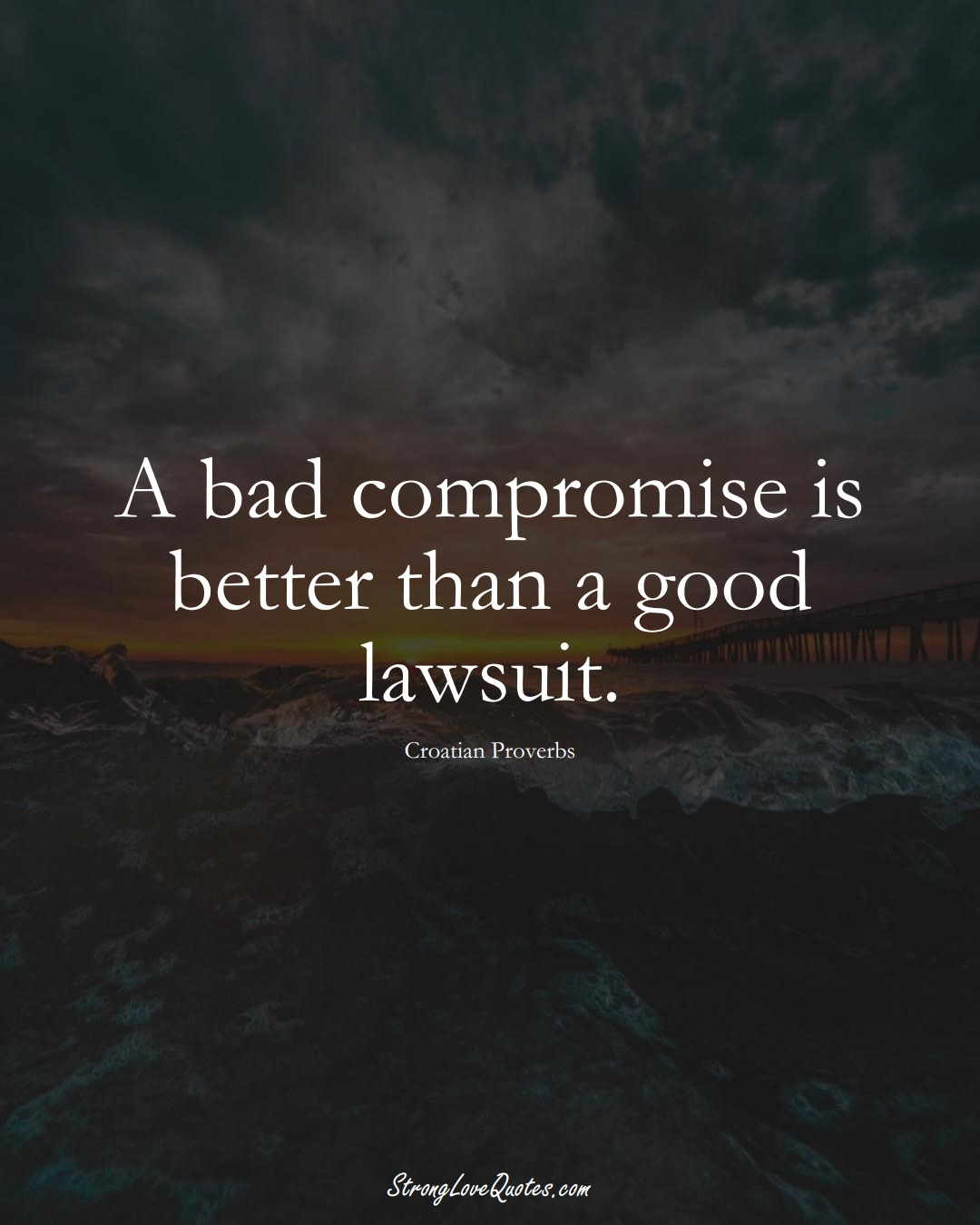 A bad compromise is better than a good lawsuit. (Croatian Sayings);  #EuropeanSayings