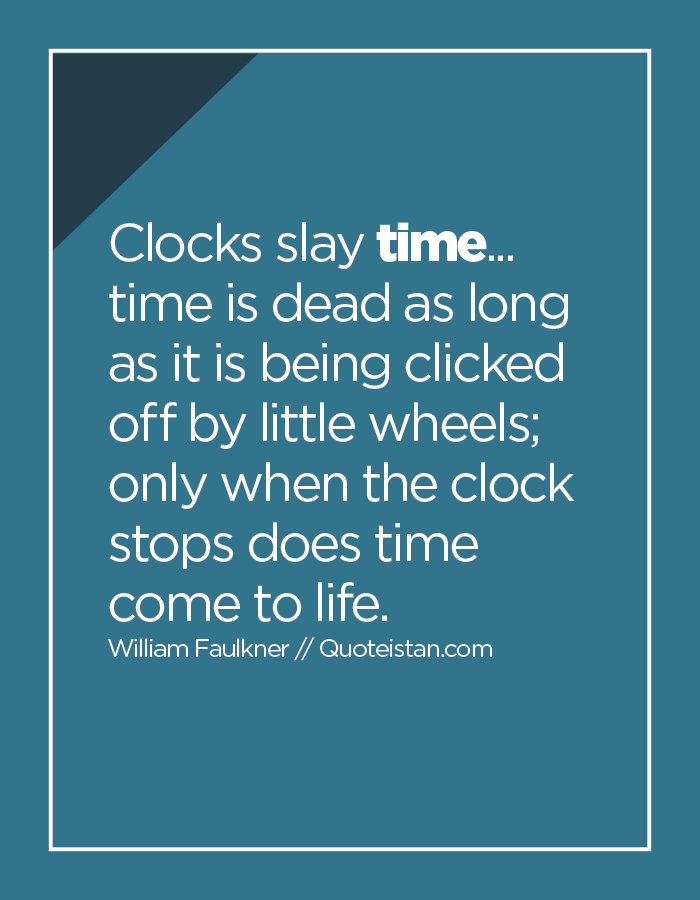 Clocks slay time... time is dead as long as it is being clicked off by little wheels; only when the clock stops does time come to life.
