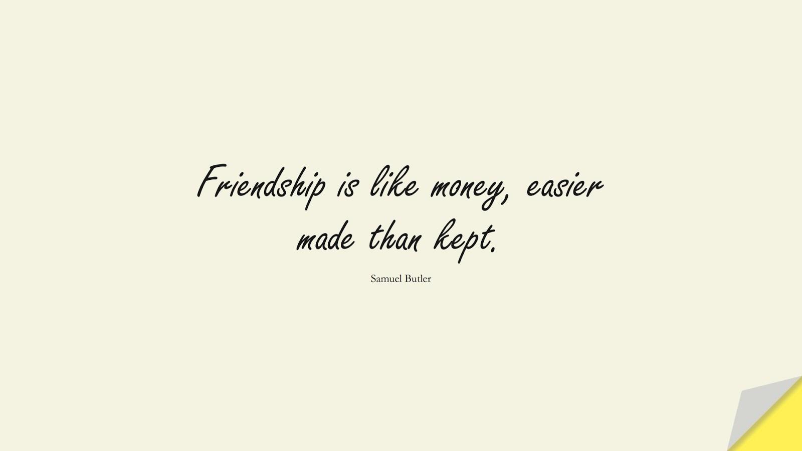 Friendship is like money, easier made than kept. (Samuel Butler);  #FriendshipQuotes