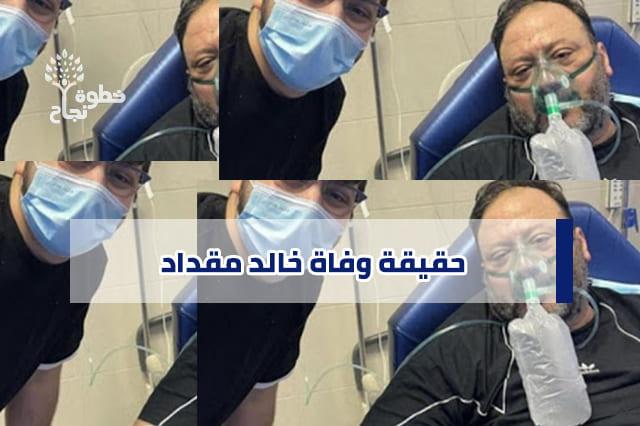حقيقة وفاة خالد مقداد