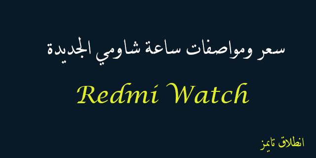 سعر ومواصفات ساعة شاومي الجديدة Redmi Watch