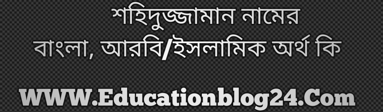 Shohidujaman name meaning in Bengali, শহিদুজ্জামান নামের অর্থ কি, শহিদুজ্জামান নামের বাংলা অর্থ কি, শহিদুজ্জামান নামের ইসলামিক অর্থ কি, শহিদুজ্জামান কি ইসলামিক /আরবি নাম