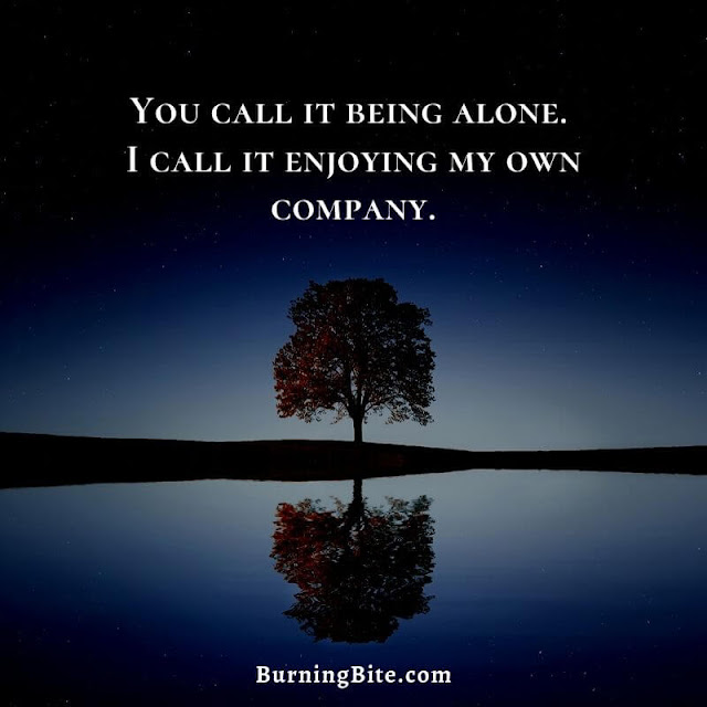 You call it being alone. I call it enjoying my own company.