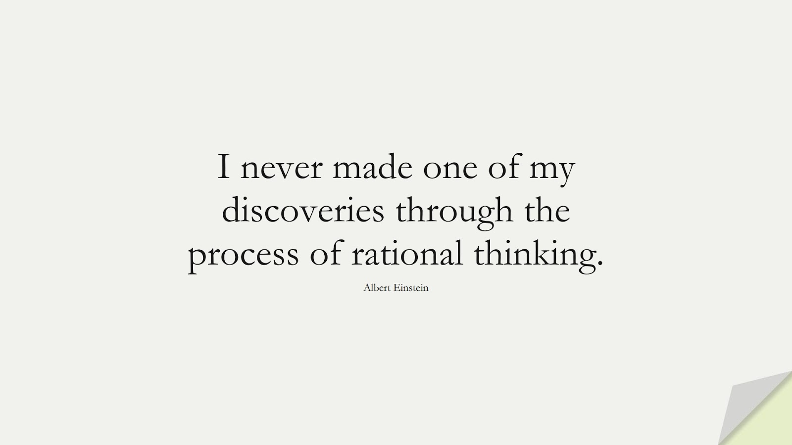 I never made one of my discoveries through the process of rational thinking. (Albert Einstein);  #AlbertEnsteinQuotes