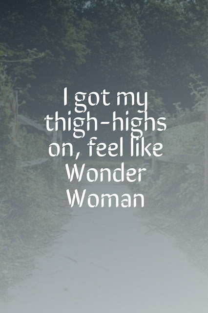 I got my thigh-highs on, feel like Wonder woman