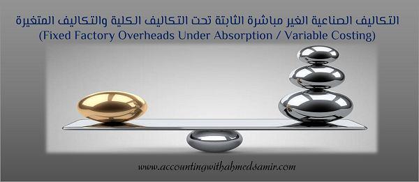 التكاليف الصناعية الغير مباشرة الثابتة تحت التكاليف الكلية والتكاليف المتغيرة (Fixed Factory Overheads Under Absorption / Variable Costing)